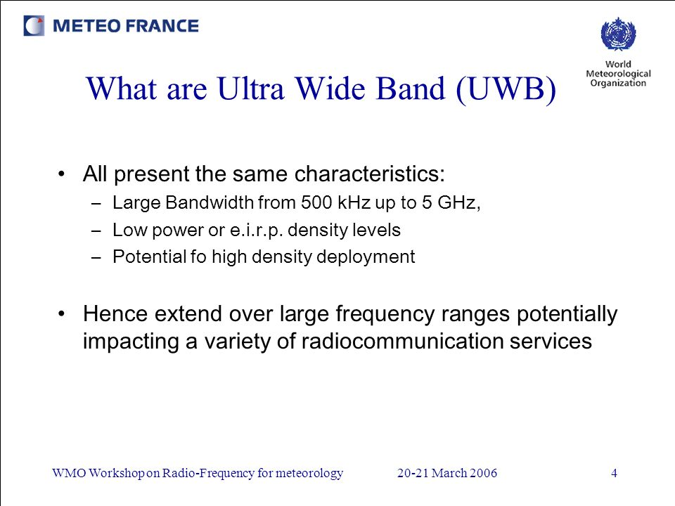 WMO Workshop on Radio-Frequency for meteorology20-21 March 20064 What are Ultra Wide Band (UWB) All present the same characteristics: –Large Bandwidth from 500 kHz up to 5 GHz, –Low power or e.i.r.p.