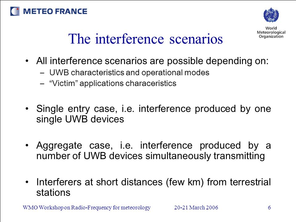 WMO Workshop on Radio-Frequency for meteorology20-21 March 20066 The interference scenarios All interference scenarios are possible depending on: –UWB characteristics and operational modes –Victim applications characeristics Single entry case, i.e.