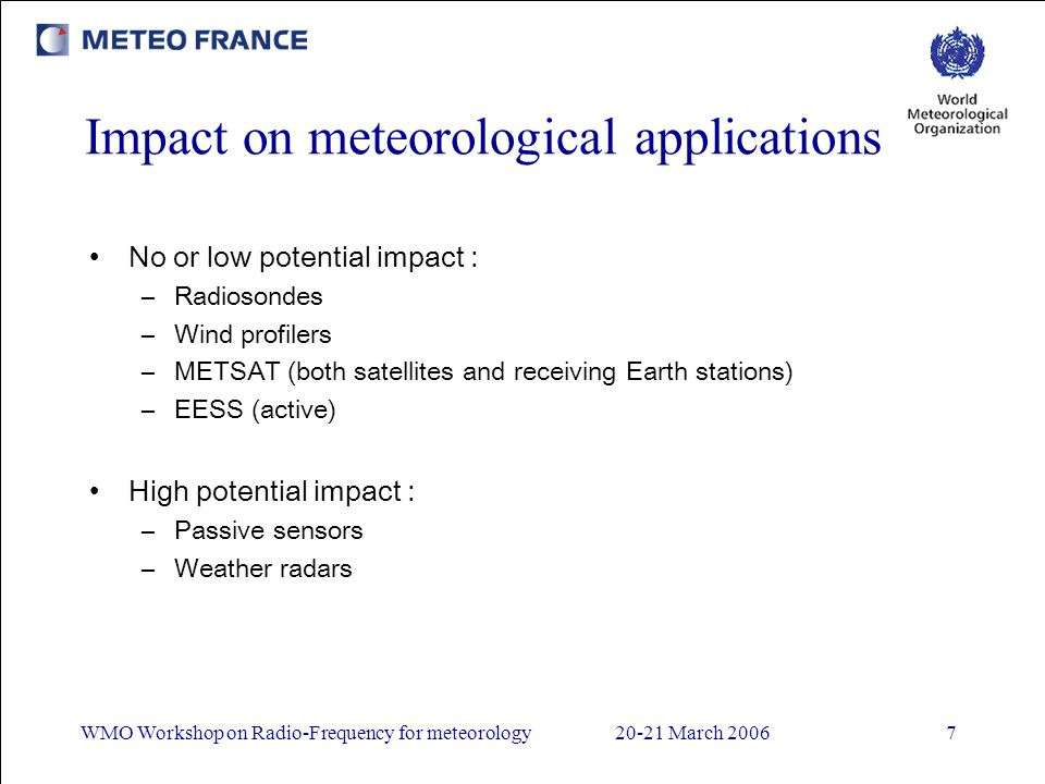 WMO Workshop on Radio-Frequency for meteorology20-21 March 20067 Impact on meteorological applications No or low potential impact : –Radiosondes –Wind profilers –METSAT (both satellites and receiving Earth stations) –EESS (active) High potential impact : –Passive sensors –Weather radars