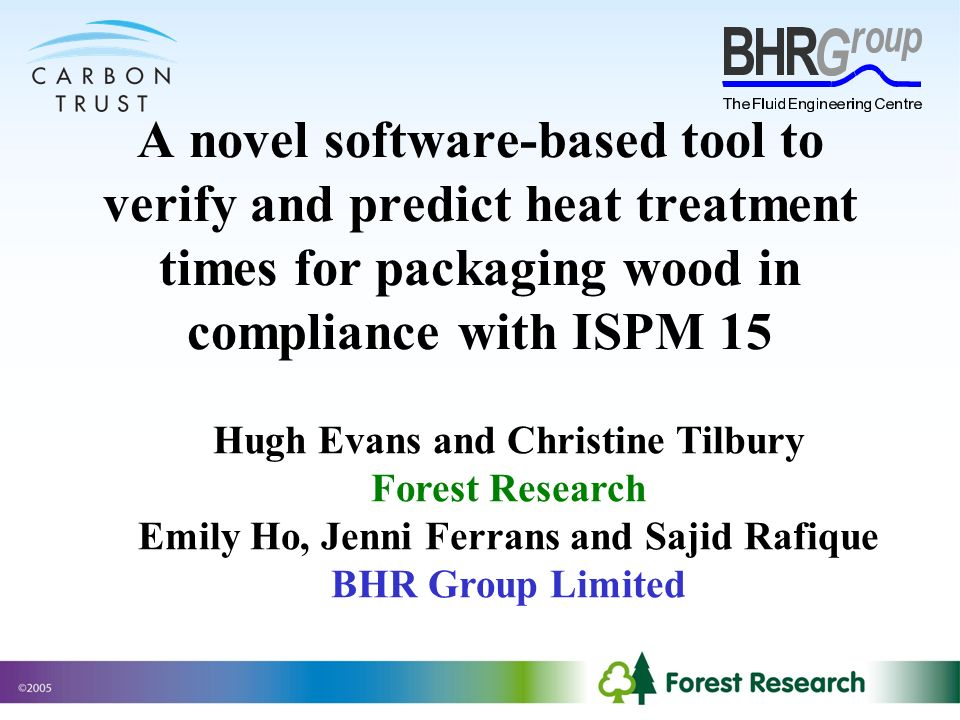 A novel software-based tool to verify and predict heat treatment times for packaging wood in compliance with ISPM 15 Hugh Evans and Christine Tilbury Forest Research Emily Ho, Jenni Ferrans and Sajid Rafique BHR Group Limited