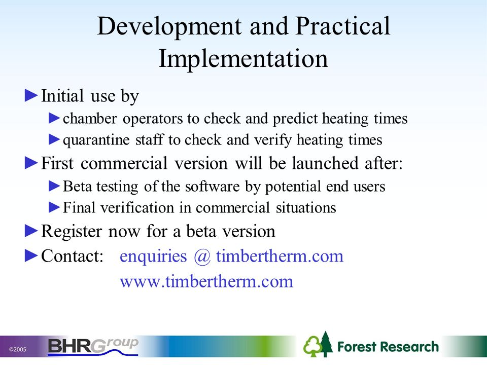 Development and Practical Implementation Initial use by chamber operators to check and predict heating times quarantine staff to check and verify heating times First commercial version will be launched after: Beta testing of the software by potential end users Final verification in commercial situations Register now for a beta version Contact:enquiries @ timbertherm.com www.timbertherm.com