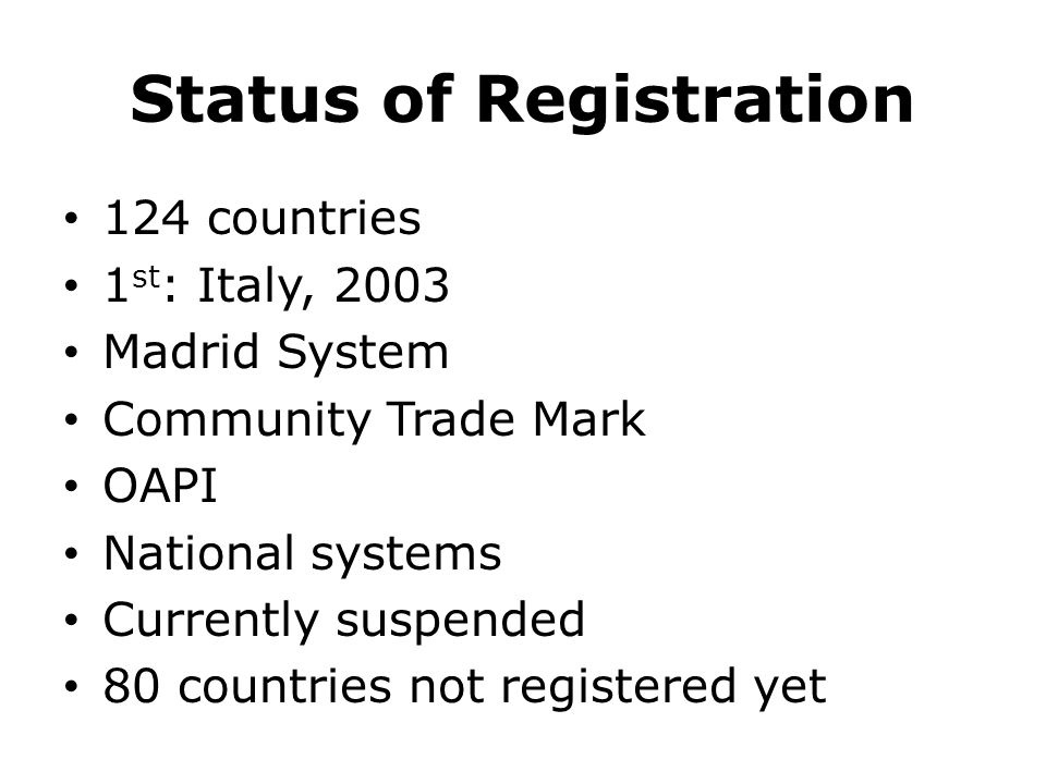 Status of Registration 124 countries 1 st : Italy, 2003 Madrid System Community Trade Mark OAPI National systems Currently suspended 80 countries not