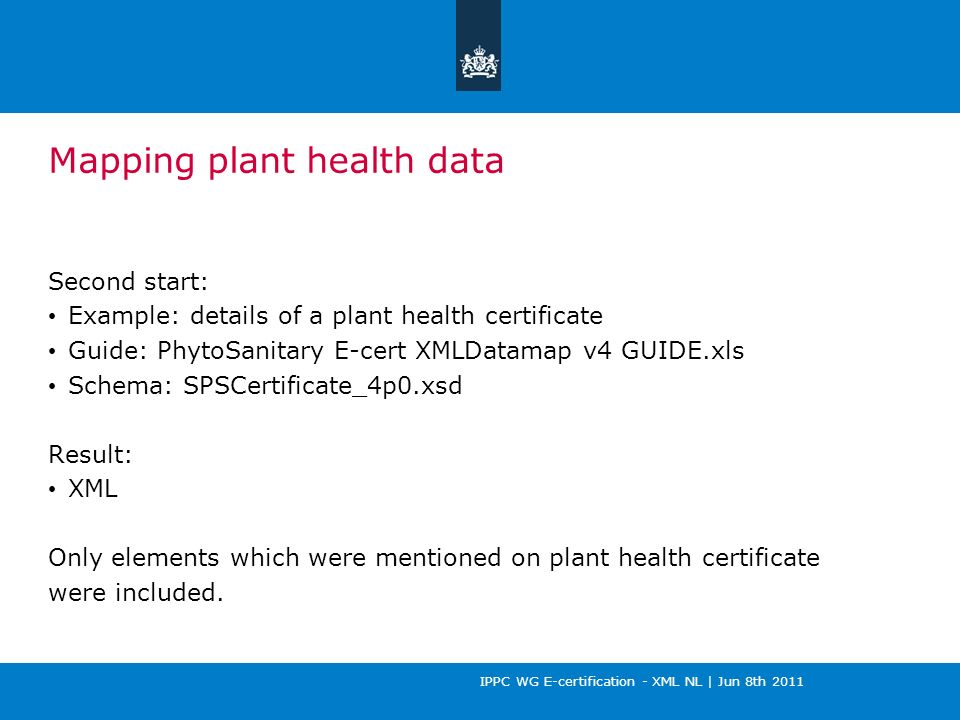 IPPC WG E-certification - XML NL | Jun 8th 2011 Mapping plant health data Second start: Example: details of a plant health certificate Guide: PhytoSanitary E-cert XMLDatamap v4 GUIDE.xls Schema: SPSCertificate_4p0.xsd Result: XML Only elements which were mentioned on plant health certificate were included.
