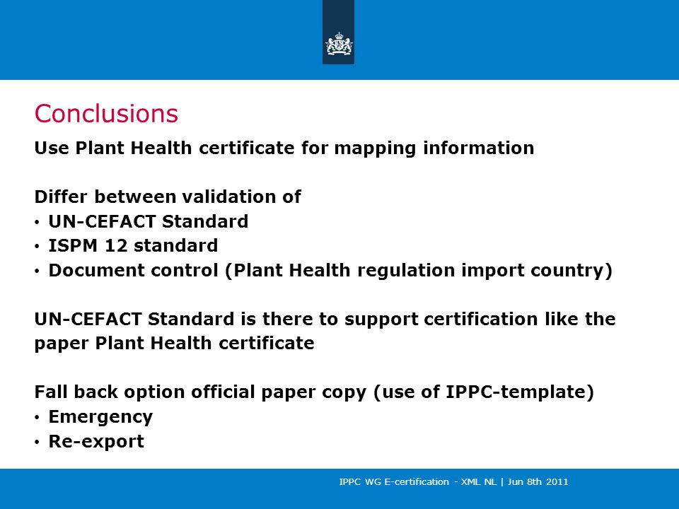 IPPC WG E-certification - XML NL | Jun 8th 2011 Conclusions Use Plant Health certificate for mapping information Differ between validation of UN-CEFACT Standard ISPM 12 standard Document control (Plant Health regulation import country) UN-CEFACT Standard is there to support certification like the paper Plant Health certificate Fall back option official paper copy (use of IPPC-template) Emergency Re-export