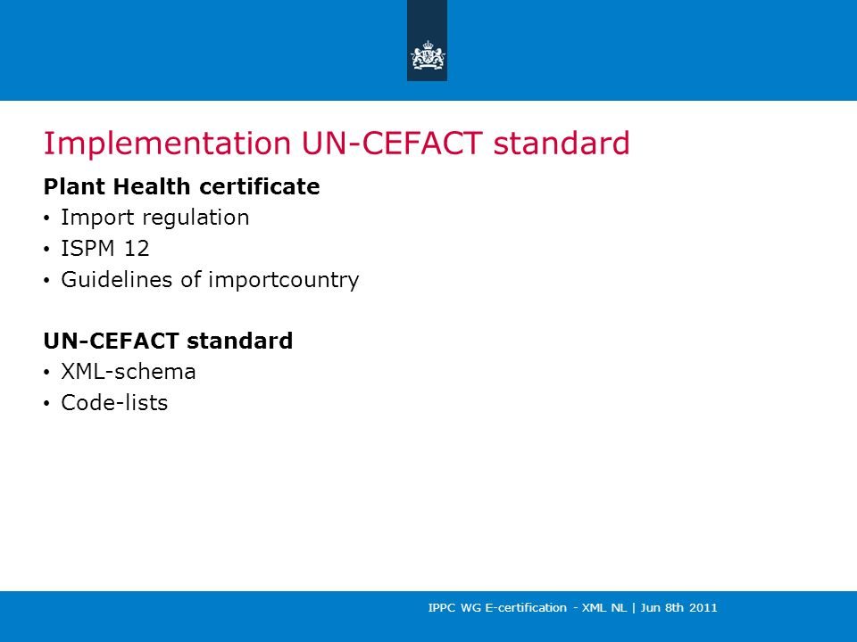 IPPC WG E-certification - XML NL | Jun 8th 2011 Implementation UN-CEFACT standard Plant Health certificate Import regulation ISPM 12 Guidelines of importcountry UN-CEFACT standard XML-schema Code-lists
