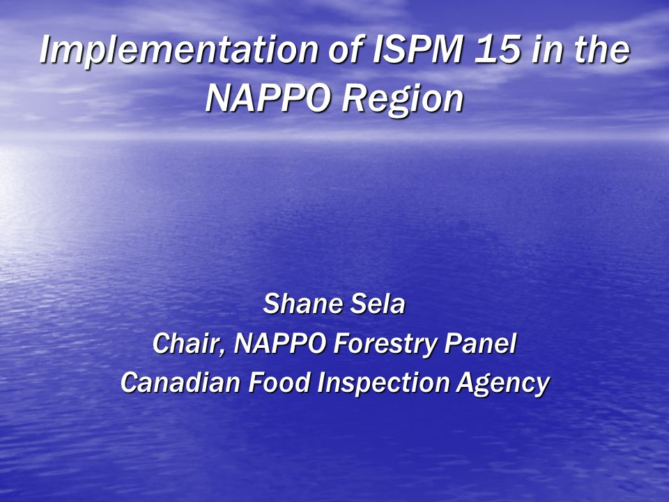 Implementation of ISPM 15 in the NAPPO Region Shane Sela Chair, NAPPO Forestry Panel Canadian Food Inspection Agency