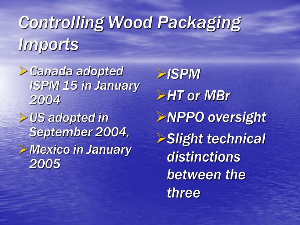 Controlling Wood Packaging Imports Canada adopted ISPM 15 in January 2004 Canada adopted ISPM 15 in January 2004 US adopted in September 2004, US adop