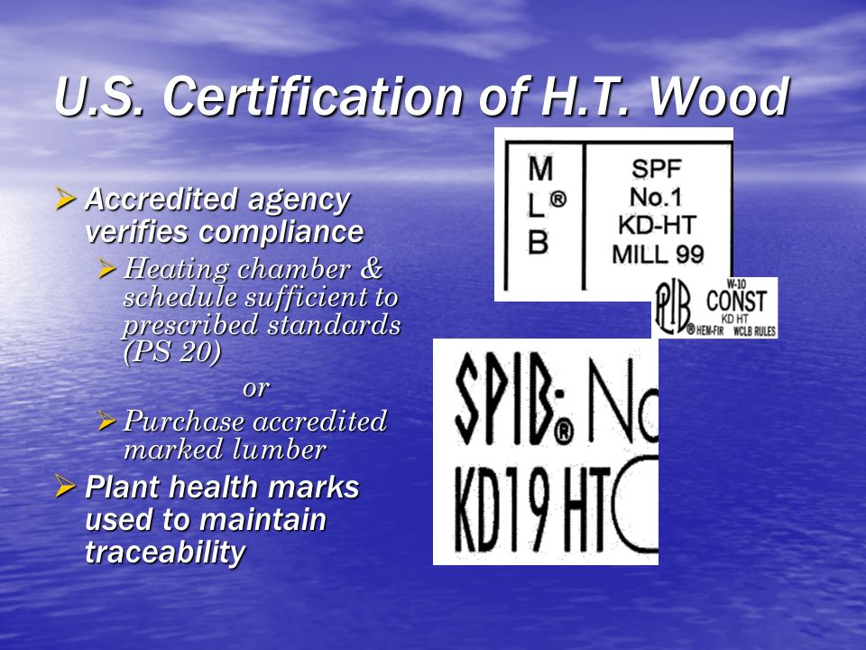 U.S. Certification of H.T. Wood Accredited agency verifies compliance Accredited agency verifies compliance Heating chamber & schedule sufficient to p