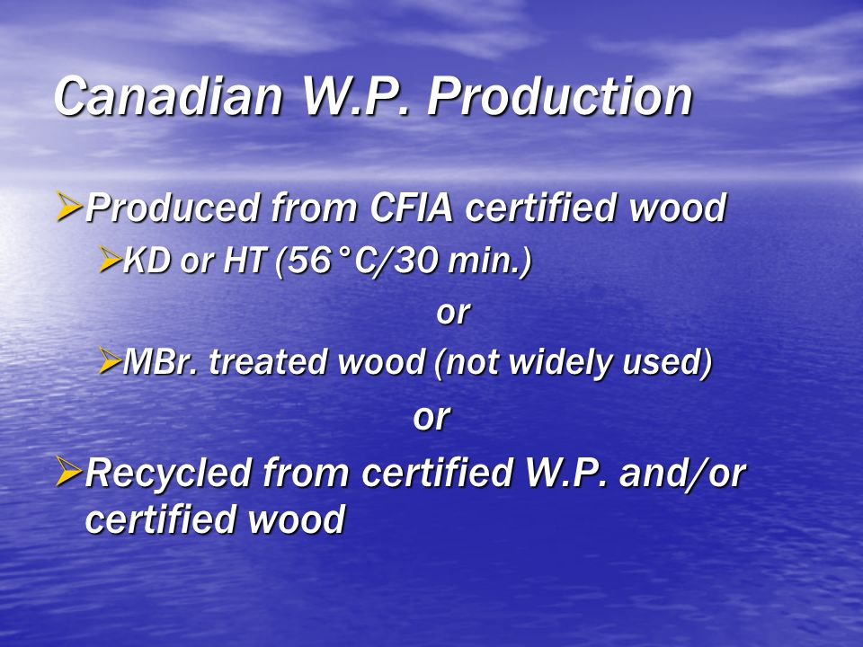 Canadian W.P. Production Produced from CFIA certified wood Produced from CFIA certified wood KD or HT (56°C/30 min.) KD or HT (56°C/30 min.)or MBr. tr