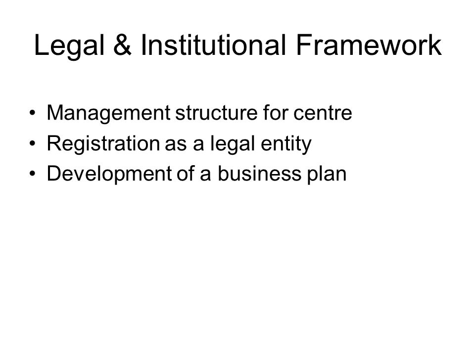 Legal & Institutional Framework Management structure for centre Registration as a legal entity Development of a business plan