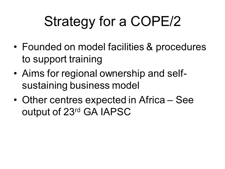 Strategy for a COPE/2 Founded on model facilities & procedures to support training Aims for regional ownership and self- sustaining business model Other centres expected in Africa – See output of 23 rd GA IAPSC