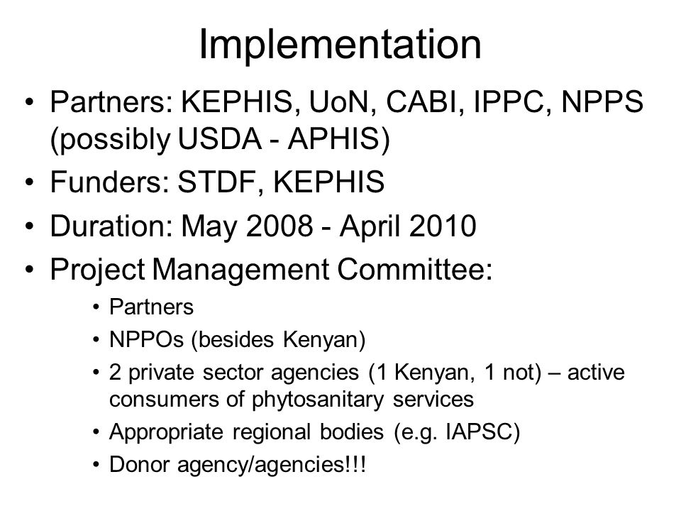 Implementation Partners: KEPHIS, UoN, CABI, IPPC, NPPS (possibly USDA - APHIS) Funders: STDF, KEPHIS Duration: May April 2010 Project Management Committee: Partners NPPOs (besides Kenyan) 2 private sector agencies (1 Kenyan, 1 not) – active consumers of phytosanitary services Appropriate regional bodies (e.g.