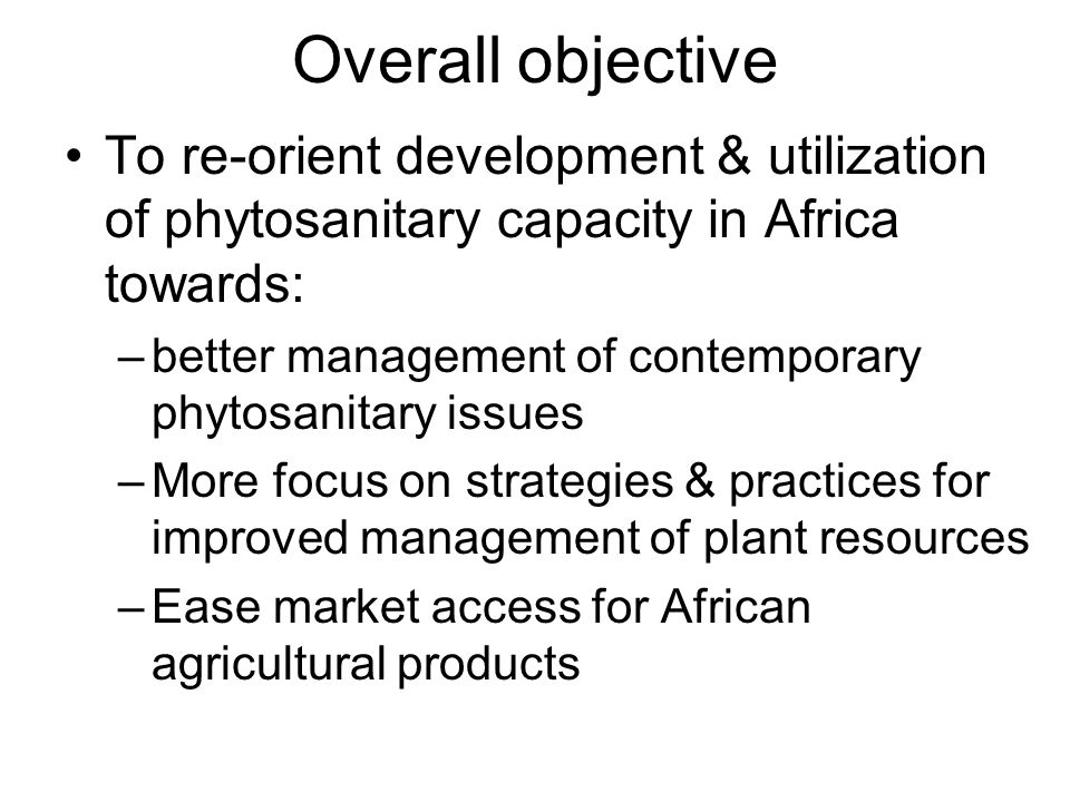 Overall objective To re-orient development & utilization of phytosanitary capacity in Africa towards: –better management of contemporary phytosanitary issues –More focus on strategies & practices for improved management of plant resources –Ease market access for African agricultural products