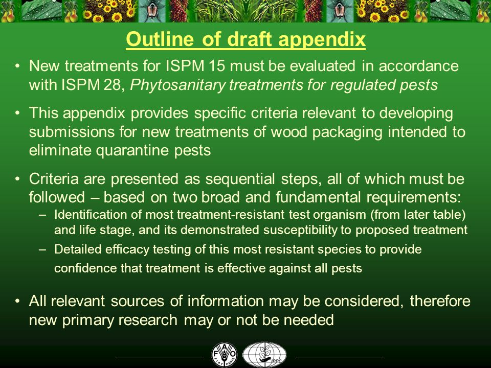 Outline of draft appendix New treatments for ISPM 15 must be evaluated in accordance with ISPM 28, Phytosanitary treatments for regulated pests This appendix provides specific criteria relevant to developing submissions for new treatments of wood packaging intended to eliminate quarantine pests Criteria are presented as sequential steps, all of which must be followed – based on two broad and fundamental requirements: –Identification of most treatment-resistant test organism (from later table) and life stage, and its demonstrated susceptibility to proposed treatment –Detailed efficacy testing of this most resistant species to provide confidence that treatment is effective against all pests All relevant sources of information may be considered, therefore new primary research may or not be needed