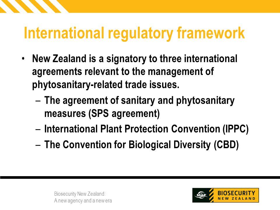 Biosecurity New Zealand: A new agency and a new era 4 International regulatory framework New Zealand is a signatory to three international agreements