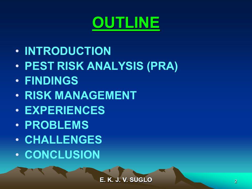 E. K. J. V. SUGLO 2 OUTLINE INTRODUCTION PEST RISK ANALYSIS (PRA) FINDINGS RISK MANAGEMENT EXPERIENCES PROBLEMS CHALLENGES CONCLUSION