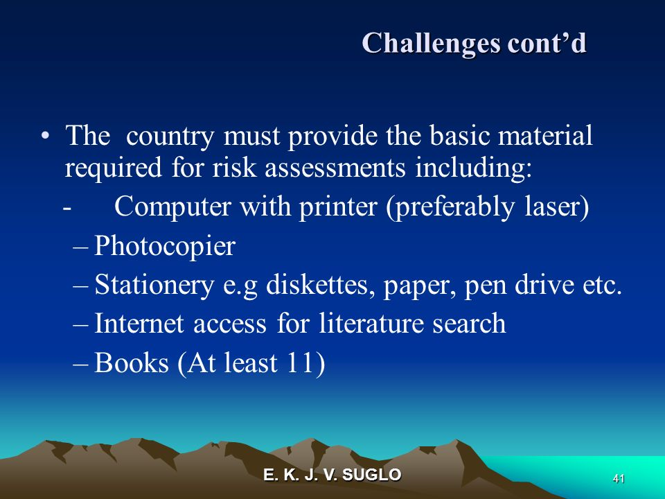 E. K. J. V. SUGLO 41 The country must provide the basic material required for risk assessments including: - Computer with printer (preferably laser) –