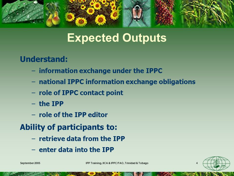 September 2005IPP Training, IICA & IPPC/FAO, Trinidad & Tobago4 Expected Outputs Understand: –information exchange under the IPPC –national IPPC information exchange obligations –role of IPPC contact point –the IPP –role of the IPP editor Ability of participants to: –retrieve data from the IPP –enter data into the IPP