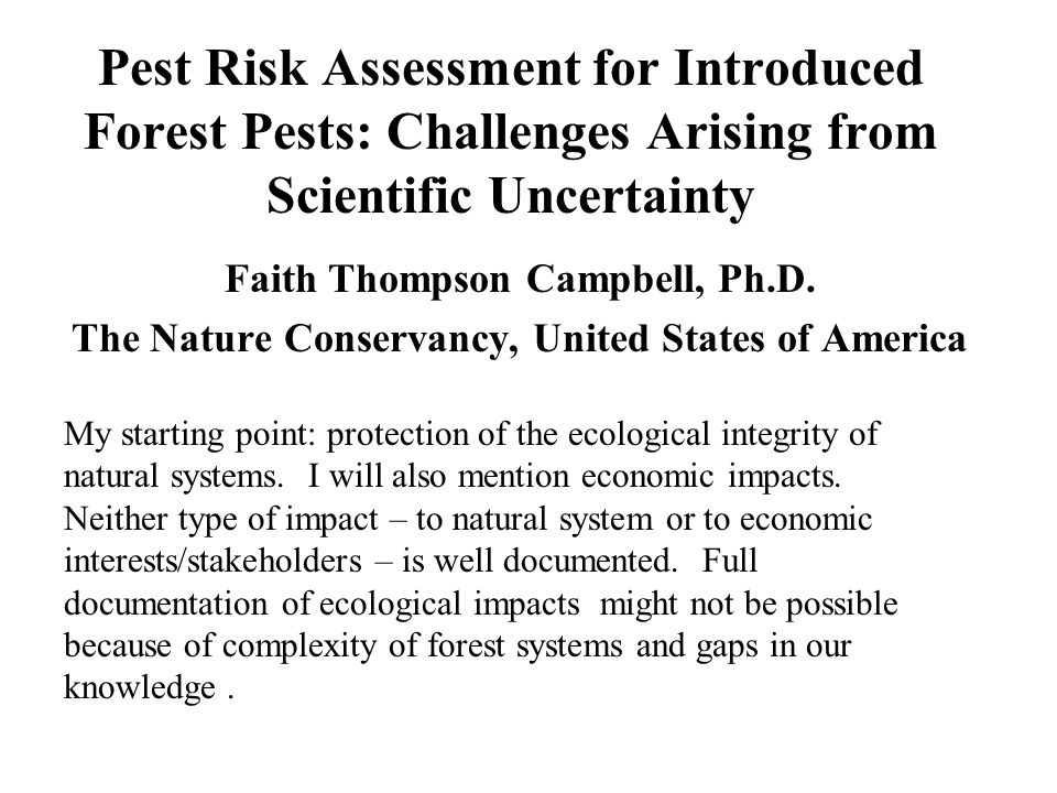 Pest Risk Assessment for Introduced Forest Pests: Challenges Arising from Scientific Uncertainty Faith Thompson Campbell, Ph.D. The Nature Conservancy