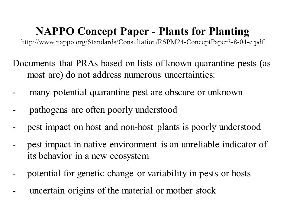 NAPPO Concept Paper - Plants for Planting   Documents that PRAs based on lists of known quarantine pests (as most are) do not address numerous uncertainties: - many potential quarantine pest are obscure or unknown - pathogens are often poorly understood -pest impact on host and non-host plants is poorly understood -pest impact in native environment is an unreliable indicator of its behavior in a new ecosystem -potential for genetic change or variability in pests or hosts - uncertain origins of the material or mother stock