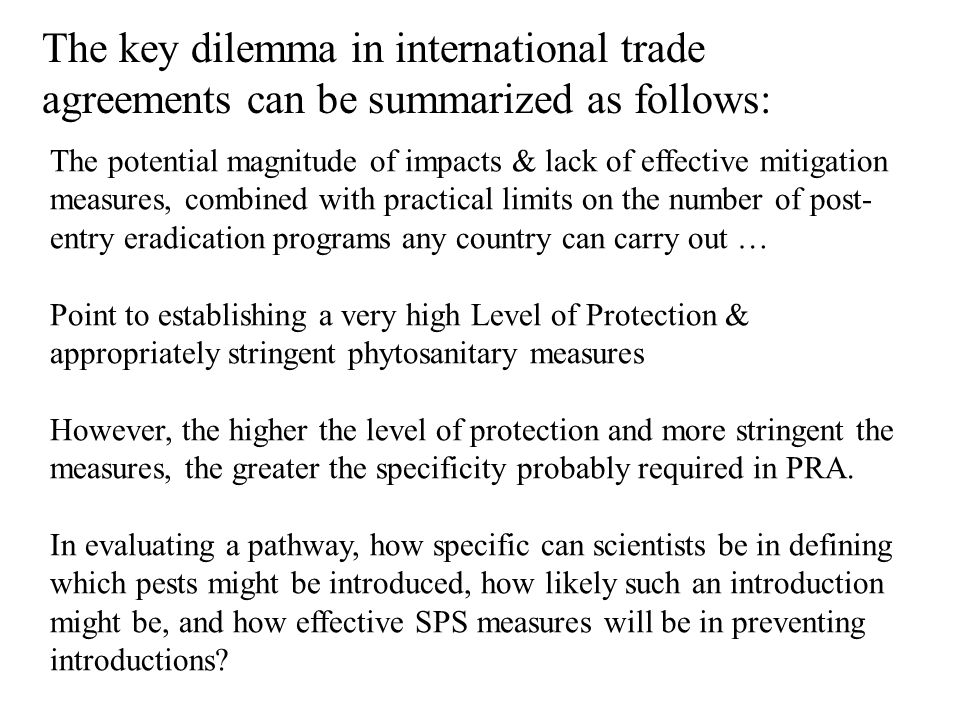 The key dilemma in international trade agreements can be summarized as follows: The potential magnitude of impacts & lack of effective mitigation measures, combined with practical limits on the number of post- entry eradication programs any country can carry out … Point to establishing a very high Level of Protection & appropriately stringent phytosanitary measures However, the higher the level of protection and more stringent the measures, the greater the specificity probably required in PRA.