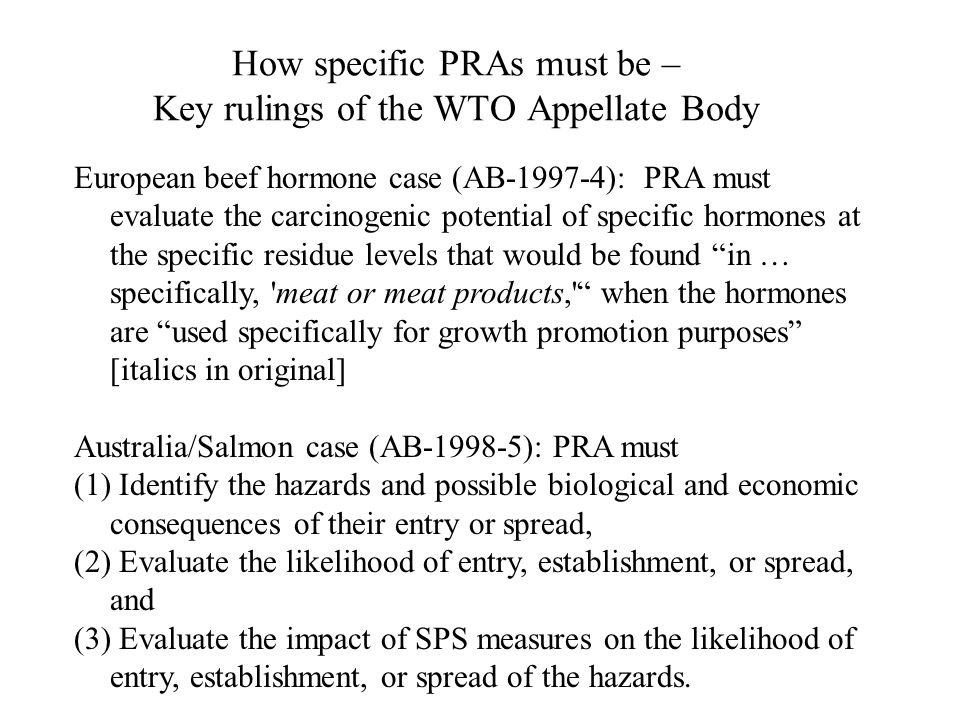 How specific PRAs must be – Key rulings of the WTO Appellate Body European beef hormone case (AB ): PRA must evaluate the carcinogenic potential of specific hormones at the specific residue levels that would be found in … specifically, meat or meat products, when the hormones are used specifically for growth promotion purposes [italics in original] Australia/Salmon case (AB ): PRA must (1) Identify the hazards and possible biological and economic consequences of their entry or spread, (2) Evaluate the likelihood of entry, establishment, or spread, and (3) Evaluate the impact of SPS measures on the likelihood of entry, establishment, or spread of the hazards.