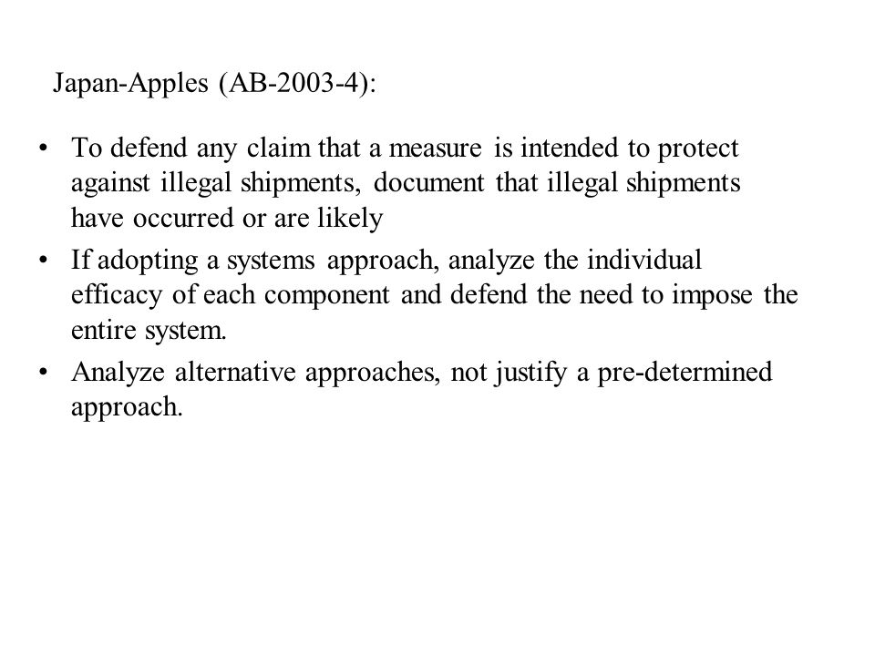 Japan-Apples (AB ): To defend any claim that a measure is intended to protect against illegal shipments, document that illegal shipments have occurred or are likely If adopting a systems approach, analyze the individual efficacy of each component and defend the need to impose the entire system.