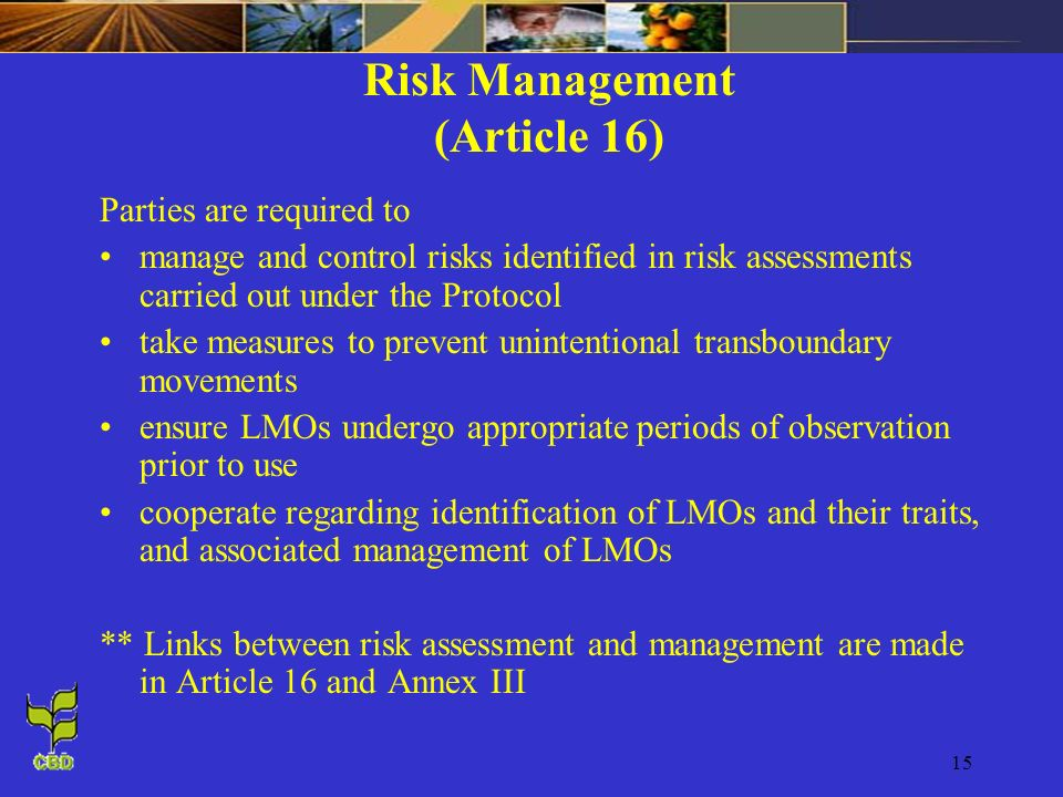 15 Risk Management (Article 16) Parties are required to manage and control risks identified in risk assessments carried out under the Protocol take me