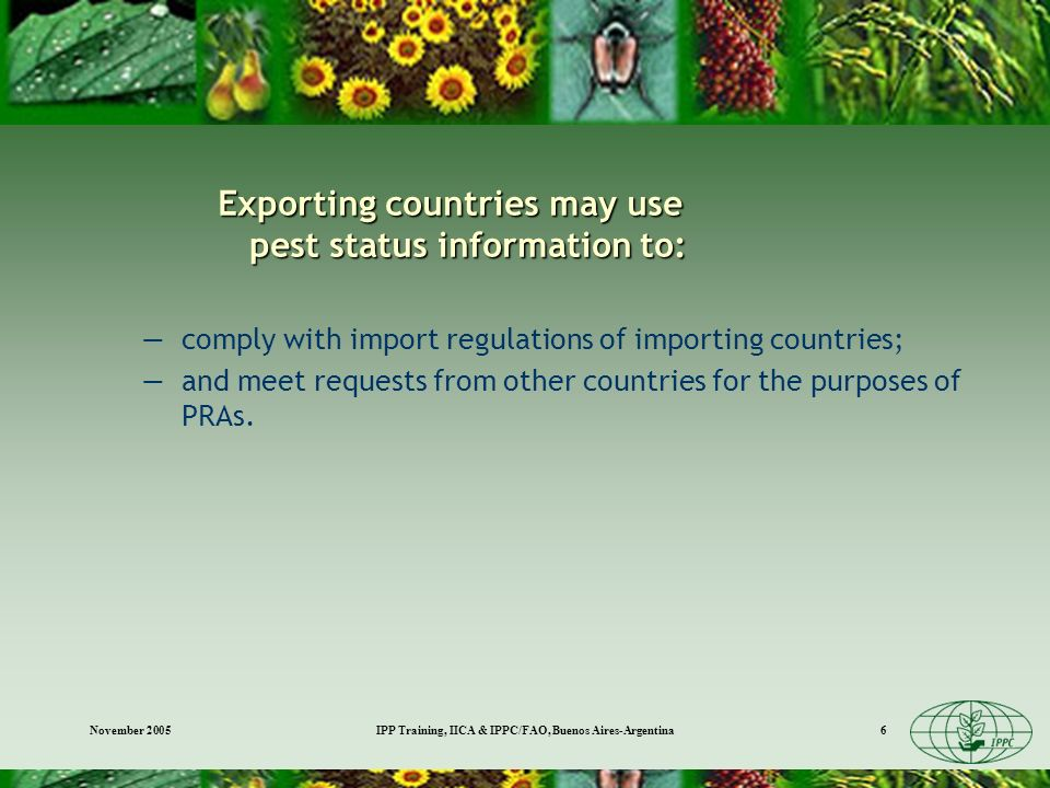 November 2005IPP Training, IICA & IPPC/FAO, Buenos Aires-Argentina6 Exporting countries may use pest status information to: comply with import regulations of importing countries; and meet requests from other countries for the purposes of PRAs.
