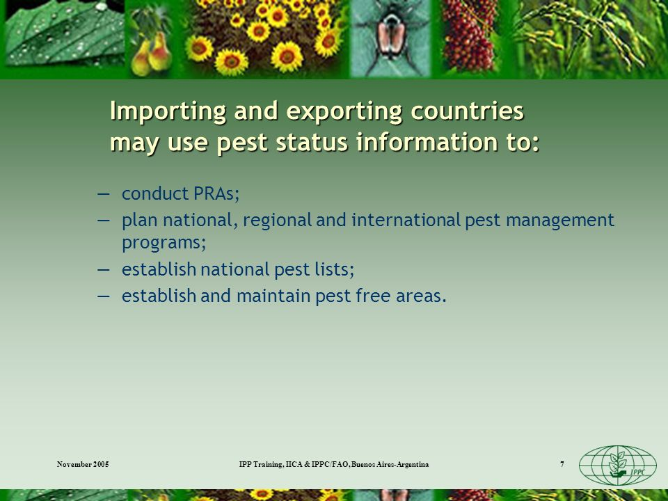 November 2005IPP Training, IICA & IPPC/FAO, Buenos Aires-Argentina7 Importing and exporting countries may use pest status information to: conduct PRAs; plan national, regional and international pest management programs; establish national pest lists; establish and maintain pest free areas.