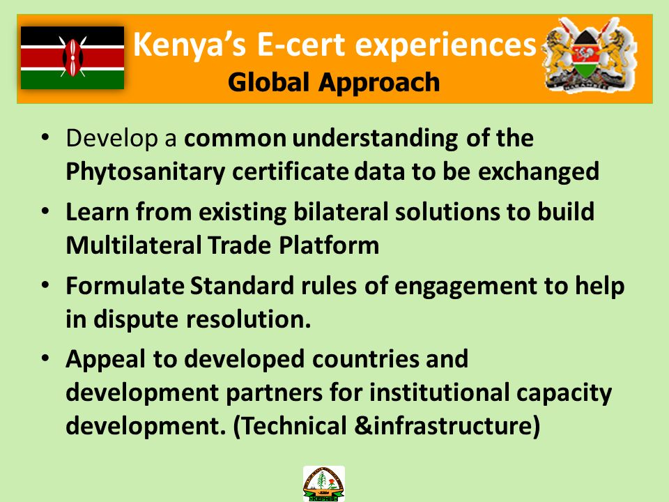 Kenyas E-cert experiences Global Approach Develop a common understanding of the Phytosanitary certificate data to be exchanged Learn from existing bilateral solutions to build Multilateral Trade Platform Formulate Standard rules of engagement to help in dispute resolution.