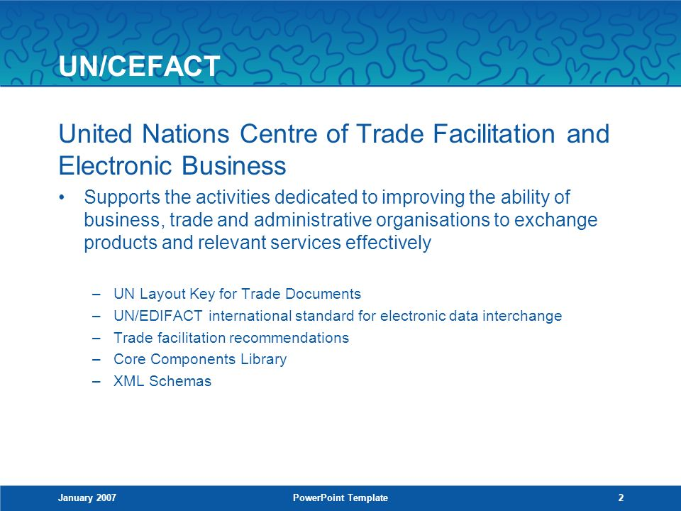 UN/CEFACT United Nations Centre of Trade Facilitation and Electronic Business Supports the activities dedicated to improving the ability of business, trade and administrative organisations to exchange products and relevant services effectively –UN Layout Key for Trade Documents –UN/EDIFACT international standard for electronic data interchange –Trade facilitation recommendations –Core Components Library –XML Schemas January 2007PowerPoint Template2