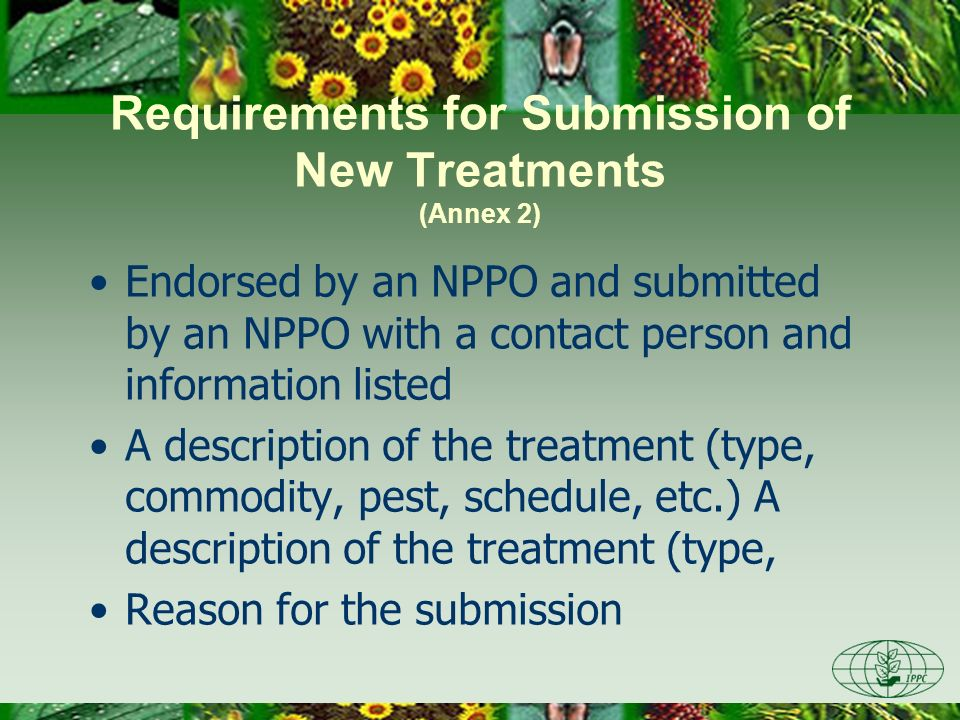 Requirements for Submission of New Treatments (Annex 2) Endorsed by an NPPO and submitted by an NPPO with a contact person and information listed A description of the treatment (type, commodity, pest, schedule, etc.) A description of the treatment (type, Reason for the submission
