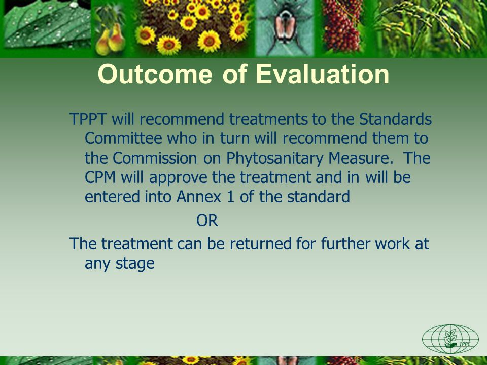 Outcome of Evaluation TPPT will recommend treatments to the Standards Committee who in turn will recommend them to the Commission on Phytosanitary Measure.