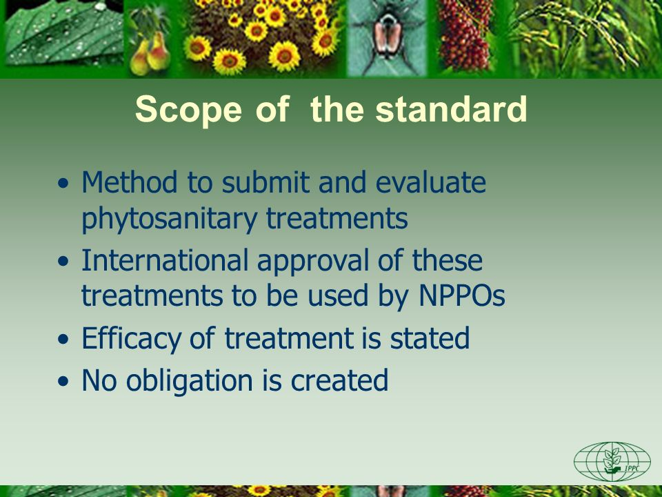 Scope of the standard Method to submit and evaluate phytosanitary treatments International approval of these treatments to be used by NPPOs Efficacy of treatment is stated No obligation is created