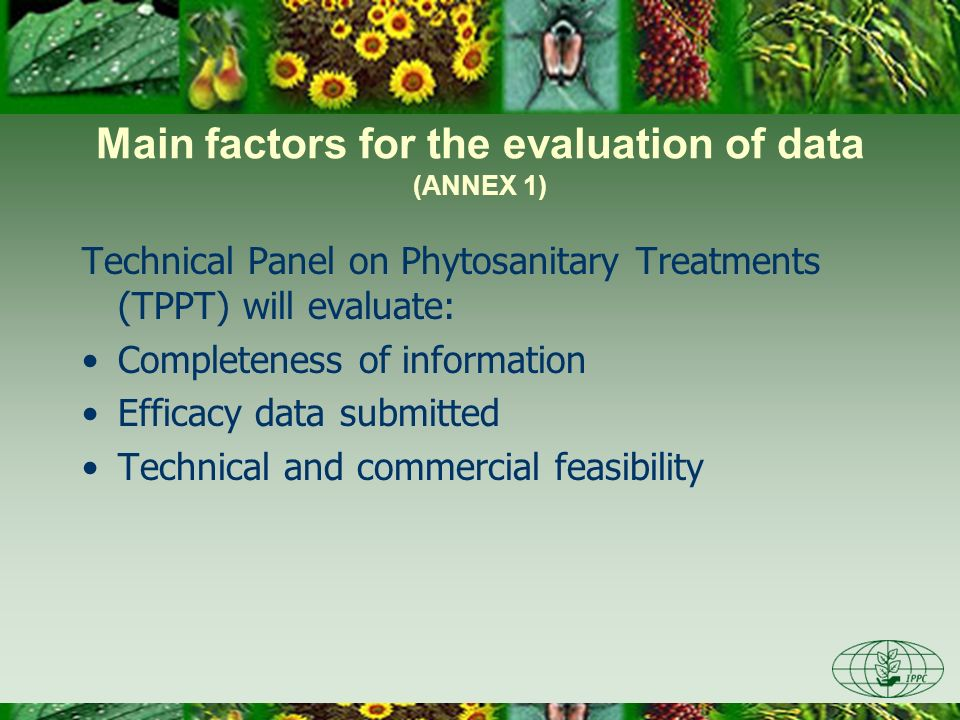 Main factors for the evaluation of data (ANNEX 1) Technical Panel on Phytosanitary Treatments (TPPT) will evaluate: Completeness of information Efficacy data submitted Technical and commercial feasibility