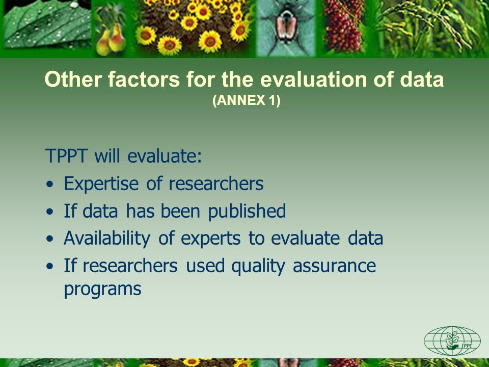 Other factors for the evaluation of data (ANNEX 1) TPPT will evaluate: Expertise of researchers If data has been published Availability of experts to evaluate data If researchers used quality assurance programs