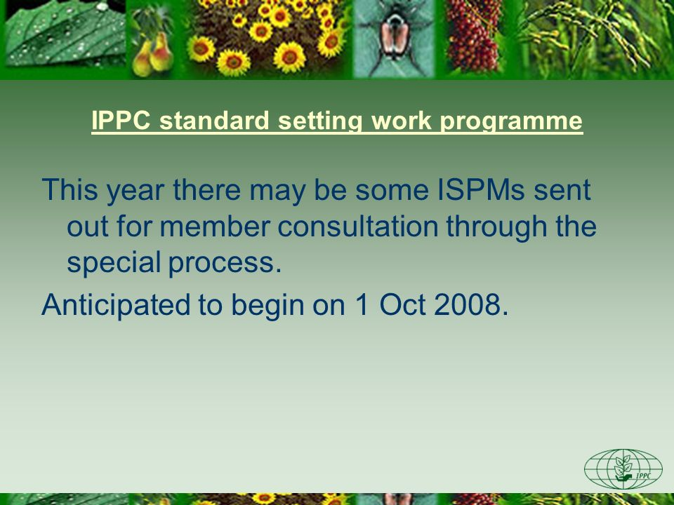 IPPC standard setting work programme This year there may be some ISPMs sent out for member consultation through the special process. Anticipated to be