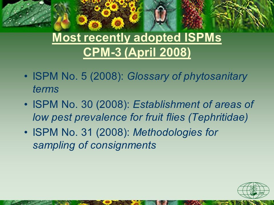 Most recently adopted ISPMs CPM-3 (April 2008) ISPM No. 5 (2008): Glossary of phytosanitary terms ISPM No. 30 (2008): Establishment of areas of low pe