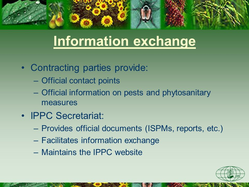 Information exchange Contracting parties provide: –Official contact points –Official information on pests and phytosanitary measures IPPC Secretariat: