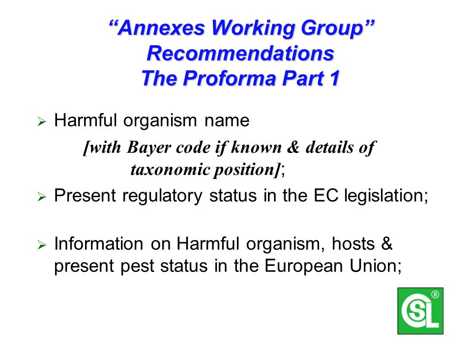 Annexes Working Group Recommendations The Proforma Part 1 Harmful organism name [with Bayer code if known & details of taxonomic position] ; Present regulatory status in the EC legislation; Information on Harmful organism, hosts & present pest status in the European Union;
