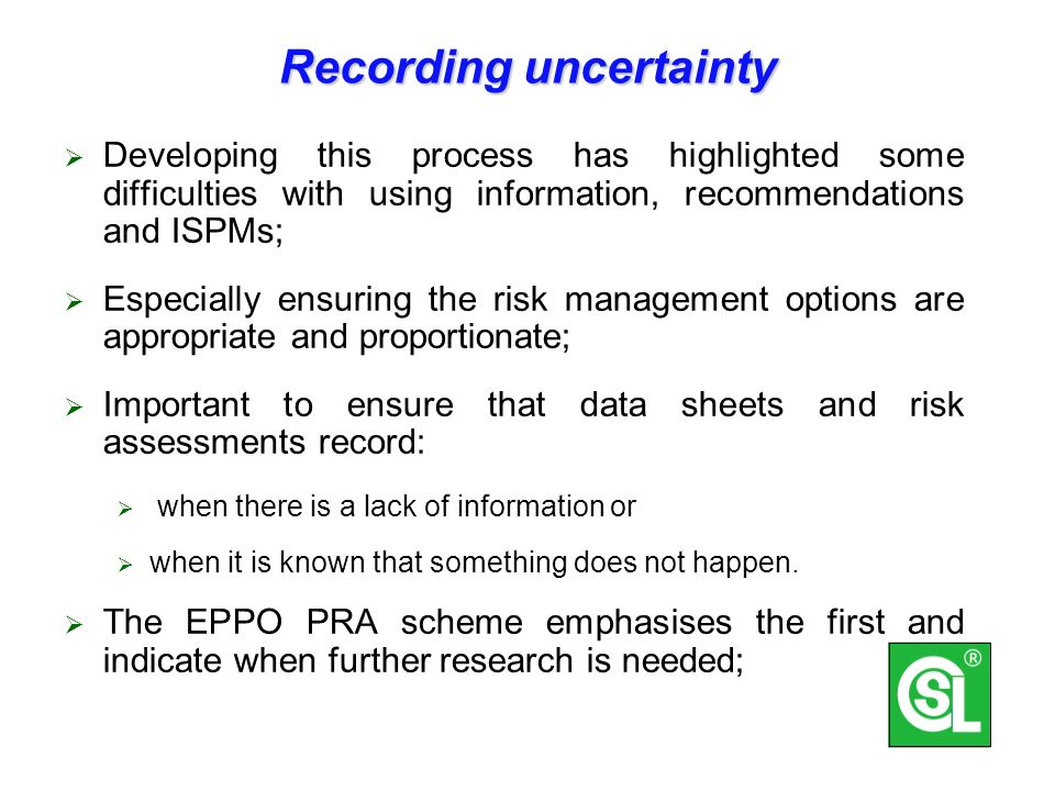 Recording uncertainty Developing this process has highlighted some difficulties with using information, recommendations and ISPMs; Especially ensuring the risk management options are appropriate and proportionate; Important to ensure that data sheets and risk assessments record: when there is a lack of information or when it is known that something does not happen.
