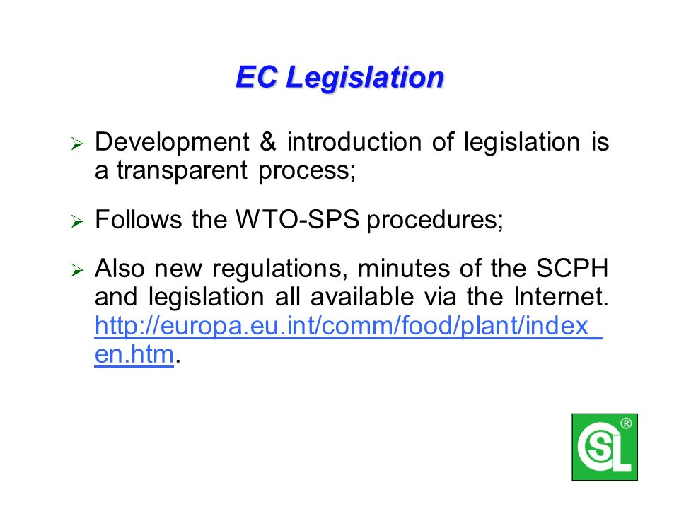 EC Legislation Development & introduction of legislation is a transparent process; Follows the WTO-SPS procedures; Also new regulations, minutes of the SCPH and legislation all available via the Internet.