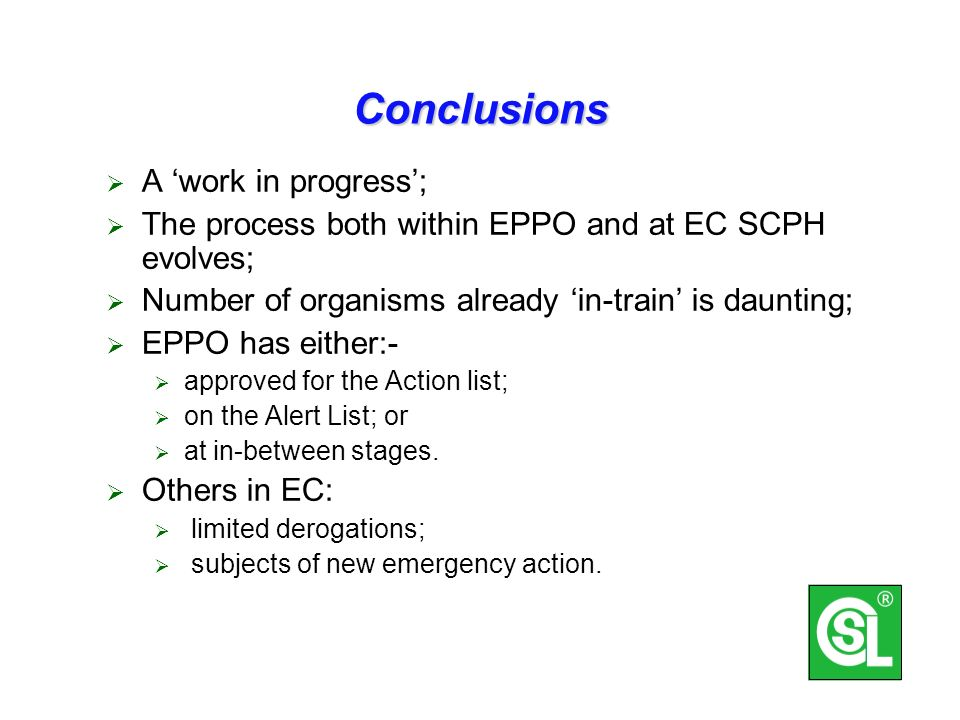Conclusions A work in progress; The process both within EPPO and at EC SCPH evolves; Number of organisms already in-train is daunting; EPPO has either:- approved for the Action list; on the Alert List; or at in-between stages.