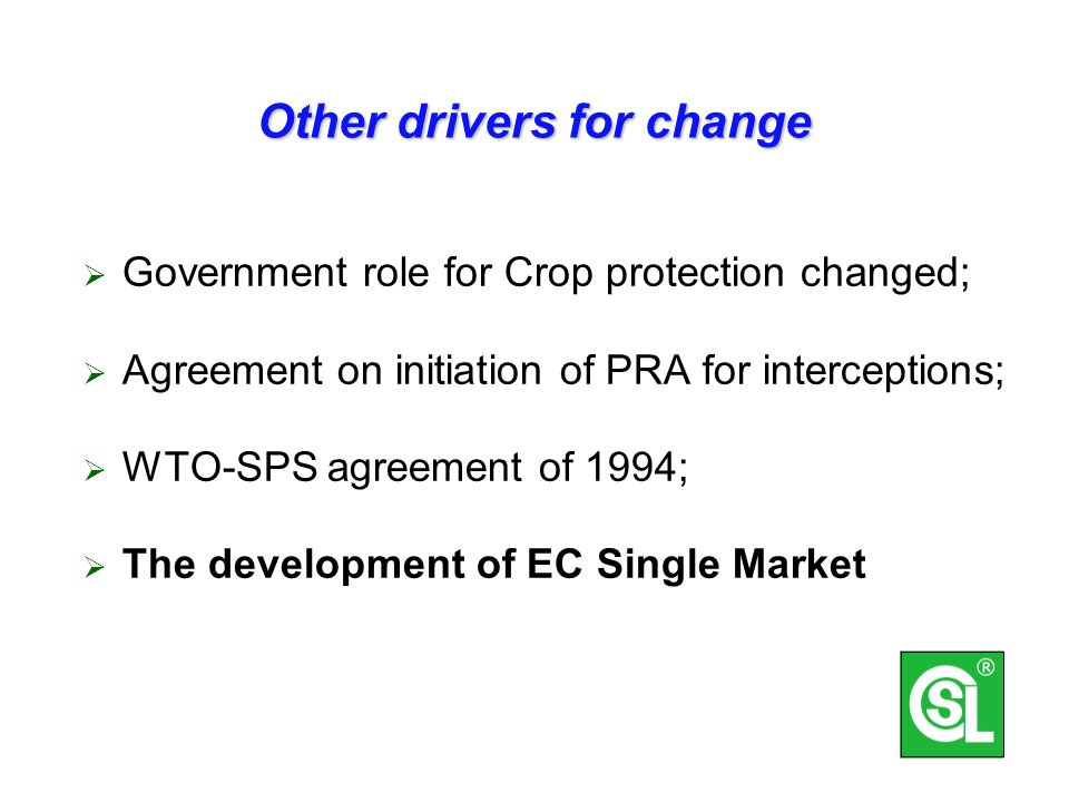 Other drivers for change Government role for Crop protection changed; Agreement on initiation of PRA for interceptions; WTO-SPS agreement of 1994; The development of EC Single Market
