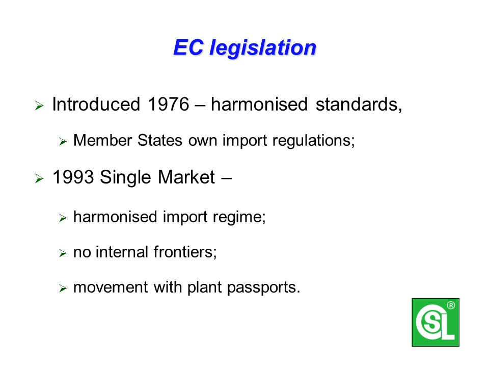 EC legislation Introduced 1976 – harmonised standards, Member States own import regulations; 1993 Single Market – harmonised import regime; no internal frontiers; movement with plant passports.