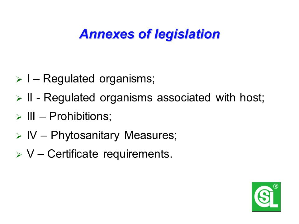 Annexes of legislation I – Regulated organisms; II - Regulated organisms associated with host; III – Prohibitions; IV – Phytosanitary Measures; V – Certificate requirements.