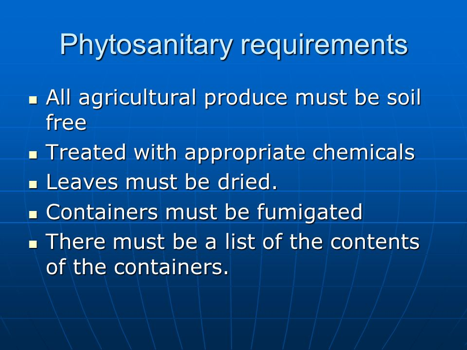 Phytosanitary requirements All agricultural produce must be soil free All agricultural produce must be soil free Treated with appropriate chemicals Tr