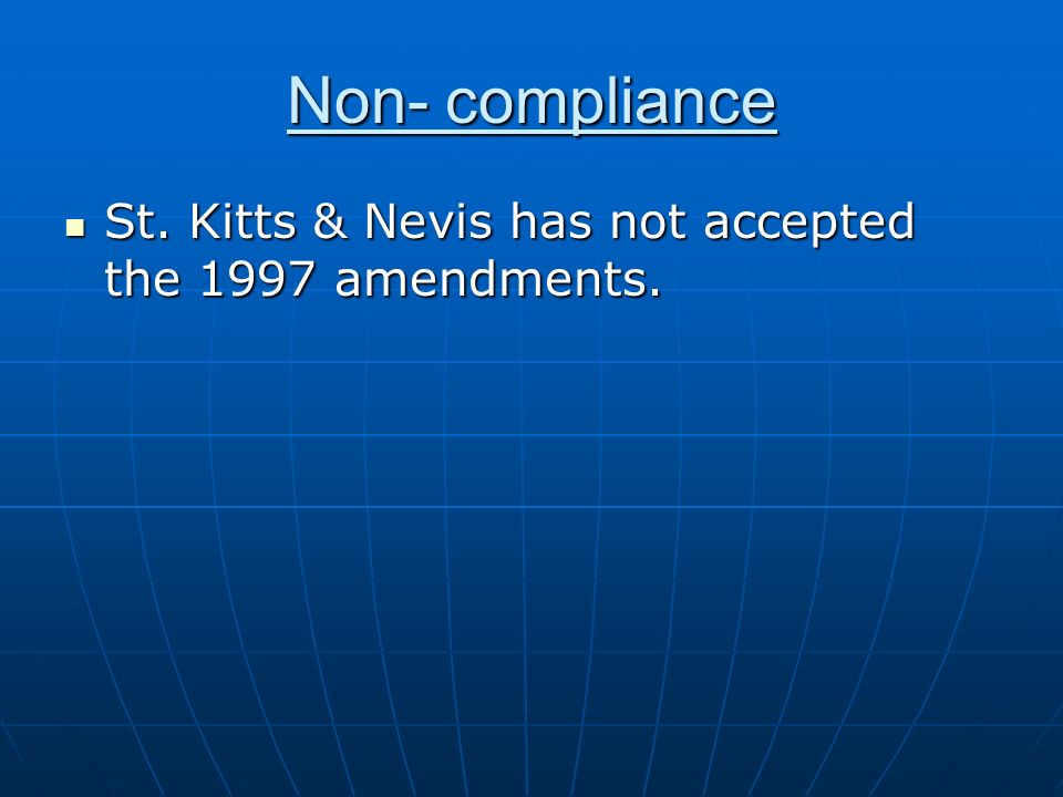 Non- compliance St. Kitts & Nevis has not accepted the 1997 amendments. St. Kitts & Nevis has not accepted the 1997 amendments.