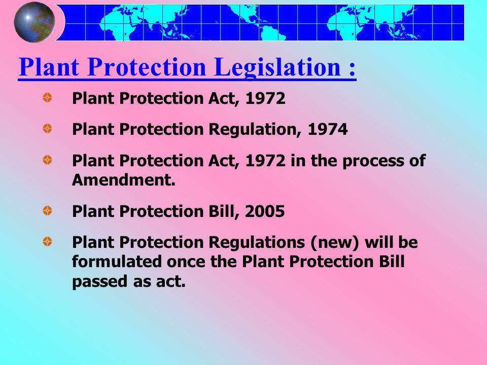 Plant Protection Legislation : Plant Protection Act, 1972 Plant Protection Regulation, 1974 Plant Protection Act, 1972 in the process of Amendment.